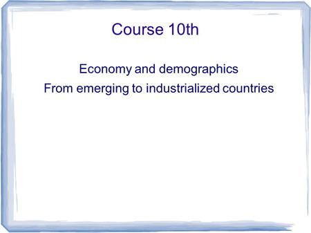Course 10th Economy and demographics From emerging to industrialized countries.