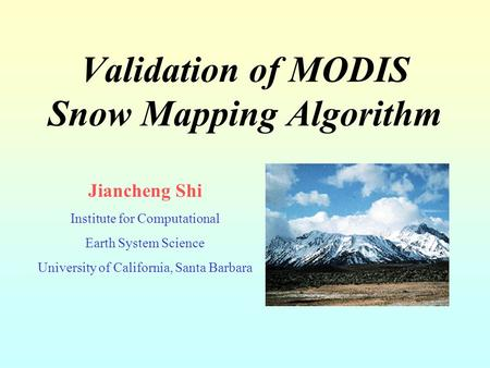 Validation of MODIS Snow Mapping Algorithm Jiancheng Shi Institute for Computational Earth System Science University of California, Santa Barbara.