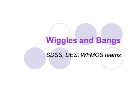 Wiggles and Bangs SDSS, DES, WFMOS teams. Understanding Dark Energy No compelling theory, must be observational driven We can make progress on questions: