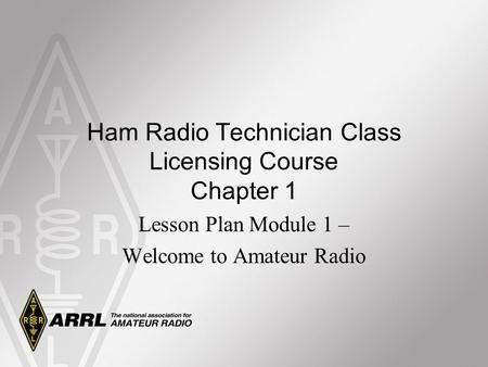 Ham Radio Technician Class Licensing Course Chapter 1 Lesson Plan Module 1 – Welcome to Amateur Radio.