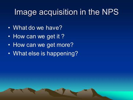 Image acquisition in the NPS What do we have? How can we get it ? How can we get more? What else is happening?