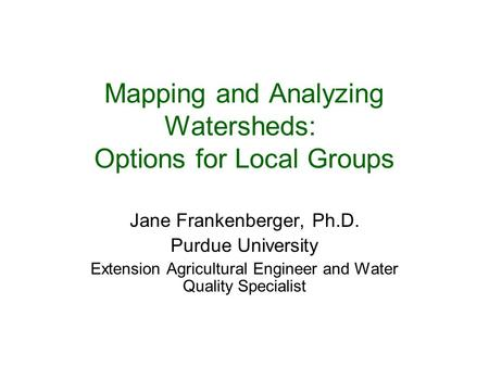 Mapping and Analyzing Watersheds: Options for Local Groups Jane Frankenberger, Ph.D. Purdue University Extension Agricultural Engineer and Water Quality.