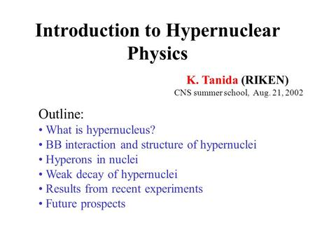 Introduction to Hypernuclear Physics K. Tanida (RIKEN) CNS summer school, Aug. 21, 2002 Outline: What is hypernucleus? BB interaction and structure of.