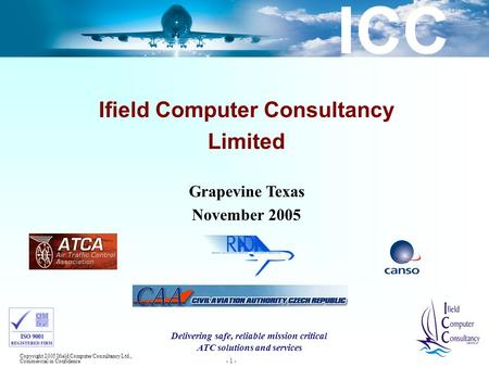 ICC Copyright 2005 Ifield Computer Consultancy Ltd., Commercial in Confidence - 1 - Ifield Computer Consultancy Limited Grapevine Texas November 2005 Delivering.