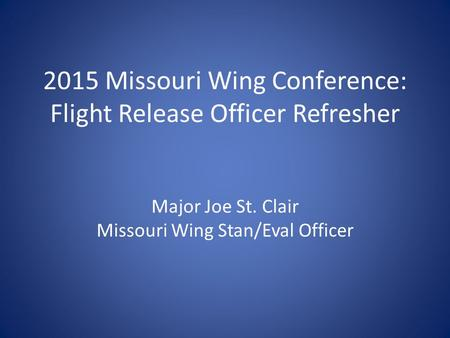 2015 Missouri Wing Conference: Flight Release Officer Refresher Major Joe St. Clair Missouri Wing Stan/Eval Officer.