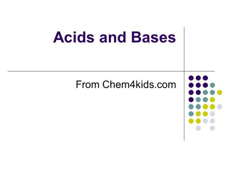 Acids and Bases From Chem4kids.com. ACIDS AND BASES ARE EVERYWHERE Every liquid you see will probably have either acidic or basic traits. One exception.