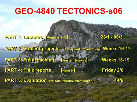 GEO-4840 TECTONICS-s06 PART 1: Lectures [ Mondays 8-12 ] 23/1 - 06/3 PART 2: Student projects [ Essay and presentation ] Weeks 16-17 PART 3: Field teaching.