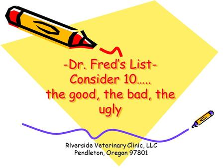 -Dr. Fred's List- Consider 10….. the good, the bad, the ugly Riverside Veterinary Clinic, LLC Pendleton, Oregon 97801.