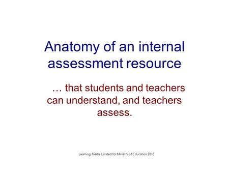 Anatomy of an internal assessment resource … that students and teachers can understand, and teachers assess. Learning Media Limited for Ministry of Education.