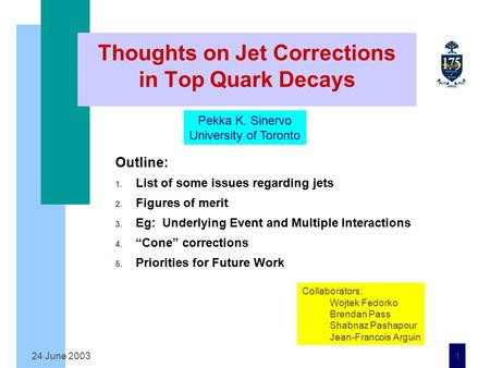 24 June 2003 1 Thoughts on Jet Corrections in Top Quark Decays Outline: 1. List of some issues regarding jets 2. Figures of merit 3. Eg: Underlying Event.
