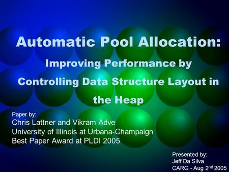 Automatic Pool Allocation: Improving Performance by Controlling Data Structure Layout in the Heap Paper by: Chris Lattner and Vikram Adve University of.