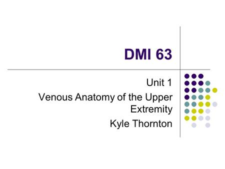 DMI 63 Unit 1 Venous Anatomy of the Upper Extremity Kyle Thornton.