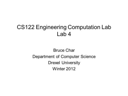 CS122 Engineering Computation Lab Lab 4 Bruce Char Department of Computer Science Drexel University Winter 2012.