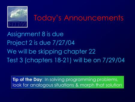 Today's Announcements Assignment 8 is due Project 2 is due 7/27/04 We will be skipping chapter 22 Test 3 (chapters 18-21) will be on 7/29/04 Tip of the.