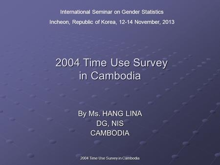 2004 Time Use Survey in Cambodia 2004 Time Use Survey in Cambodia 2004 Time Use Survey in Cambodia By Ms. HANG LINA DG, NIS CAMBODIA International Seminar.