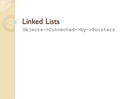 Linked Lists Objects->Connected->by->Pointers. What is a Linked List? List: a collection Linked: any individual item points to another item to connect.