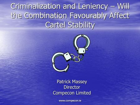 Www.compecon.ie Criminalization and Leniency – Will the Combination Favourably Affect Cartel Stability Patrick Massey Director Compecon Limited.