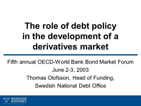 The role of debt policy in the development of a derivatives market Fifth annual OECD-World Bank Bond Market Forum June 2-3, 2003 Thomas Olofsson, Head.