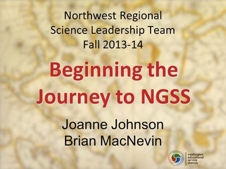 Northwest Regional Science Leadership Team Fall 2013-14 Beginning the Journeyto NGSS Journey to NGSS Joanne Johnson Brian MacNevin.