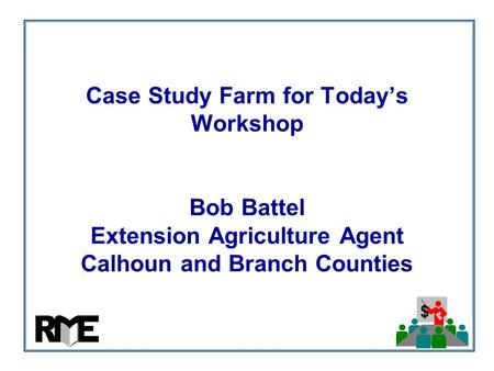 $ Case Study Farm for Today's Workshop Bob Battel Extension Agriculture Agent Calhoun and Branch Counties.