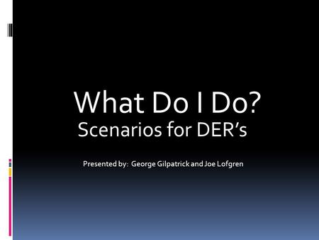 Scenarios for DER's What Do I Do? Presented by: George Gilpatrick and Joe Lofgren.