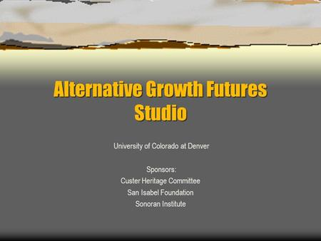 Alternative Growth Futures Studio University of Colorado at Denver Sponsors: Custer Heritage Committee San Isabel Foundation Sonoran Institute.