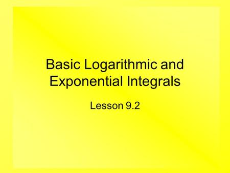 Basic Logarithmic and Exponential Integrals Lesson 9.2.