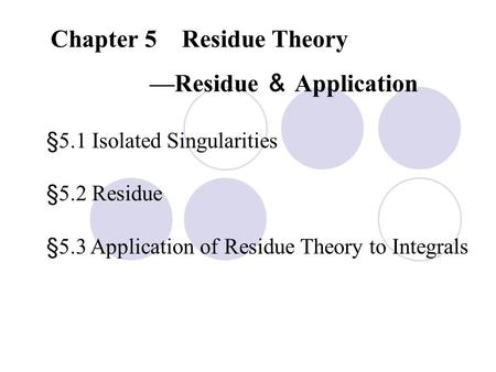 Chapter 5 Residue Theory —Residue & Application §5.1 Isolated Singularities §5.2 Residue §5.3 Application of Residue Theory to Integrals.