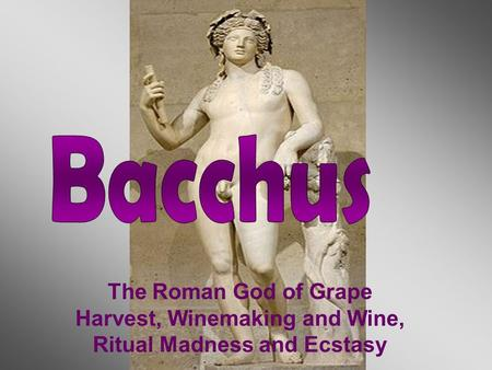 The Roman God of Grape Harvest, Winemaking and Wine, Ritual Madness and Ecstasy.