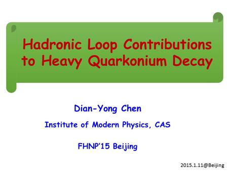 Dian-Yong Chen Institute of Modern Physics, CAS FHNP'15 Beijing Hadronic Loop Contributions to Heavy Quarkonium Decay