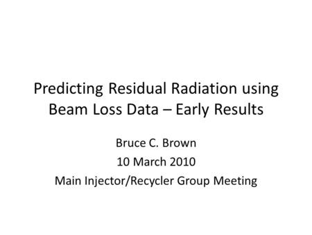 Predicting Residual Radiation using Beam Loss Data – Early Results Bruce C. Brown 10 March 2010 Main Injector/Recycler Group Meeting.