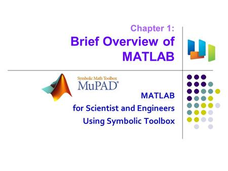 Chapter 1: Brief Overview of MATLAB MATLAB for Scientist and Engineers Using Symbolic Toolbox.