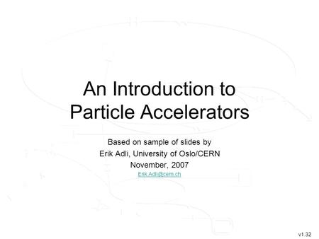 An Introduction to Particle Accelerators Based on sample of slides by, University of Oslo/CERN Erik Adli, University of Oslo/CERN November, 2007