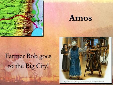 Amos Farmer Bob goes to the Big City! The Historical Situation: Location Jeroboam:Israel Rehoboam:Judah.