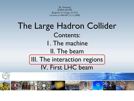 The Large Hadron Collider Contents: 1. The machine II. The beam III. The interaction regions IV. First LHC beam [R. Alemany] [CERN AB/OP] [Engineer In.