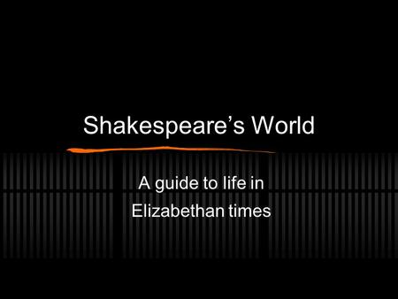 Shakespeare's World A guide to life in Elizabethan times.
