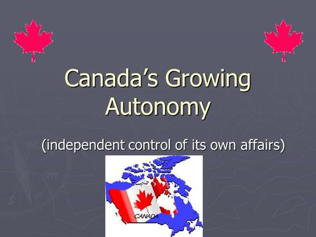 Canada's Growing Autonomy (independent control of its own affairs)