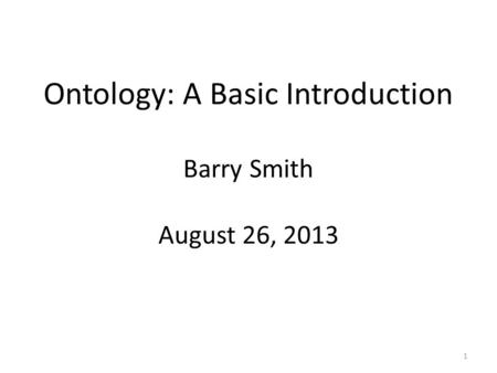 Barry Smith August 26, 2013 Ontology: A Basic Introduction 1.
