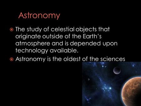  The study of celestial objects that originate outside of the Earth's atmosphere and is depended upon technology available.  Astronomy is the oldest.