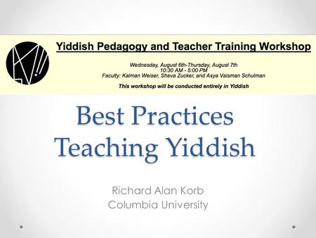 Best Practices Teaching Yiddish Richard Alan Korb Columbia University.