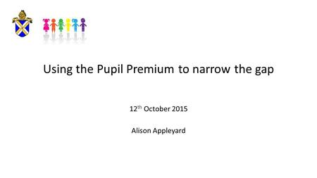 Using the Pupil Premium to narrow the gap 12 th October 2015 Alison Appleyard.