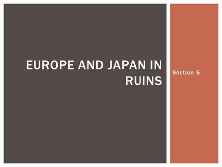 Section 5 EUROPE AND JAPAN IN RUINS.  40 million Europeans dead  Hundreds of cities reduced to rubble  Displaced persons from many nations were left.