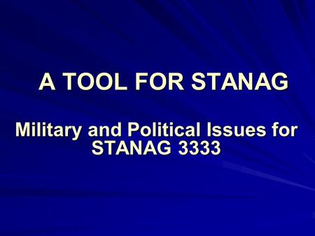 A TOOL FOR STANAG Military and Political Issues for STANAG 3333.