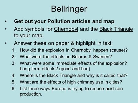 Bellringer Get out your Pollution articles and map Add symbols for Chernobyl and the Black Triangle to your map. Answer these on paper & highlight in text: