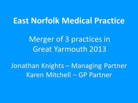 East Norfolk Medical Practice Merger of 3 practices in Great Yarmouth 2013 Jonathan Knights – Managing Partner Karen Mitchell – GP Partner.