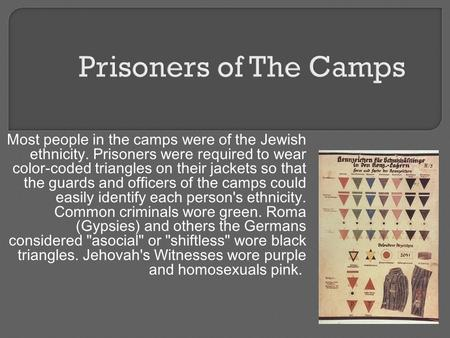 Most people in the camps were of the Jewish ethnicity. Prisoners were required to wear color-coded triangles on their jackets so that the guards and officers.
