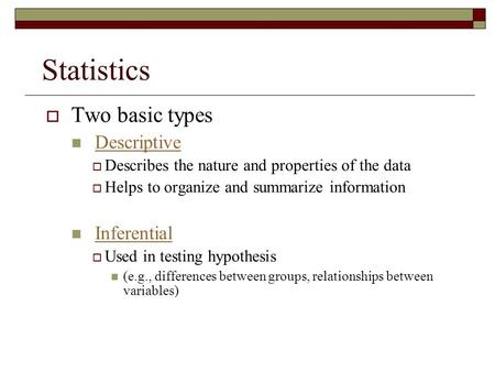  Two basic types Descriptive  Describes the nature and properties of the data  Helps to organize and summarize information Inferential  Used in testing.