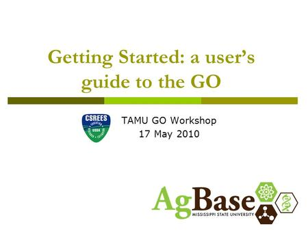 Getting Started: a user's guide to the GO TAMU GO Workshop 17 May 2010.