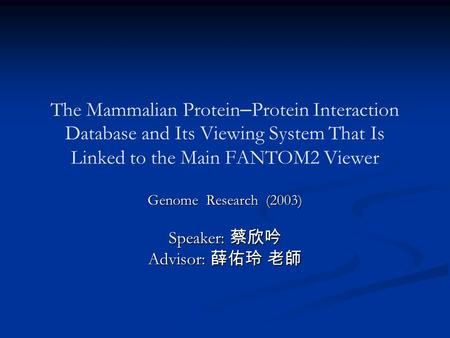 The Mammalian Protein – Protein Interaction Database and Its Viewing System That Is Linked to the Main FANTOM2 Viewer Genome Research (2003) Speaker: 蔡欣吟.
