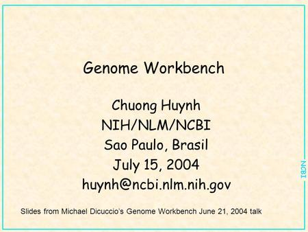 NCBI Genome Workbench Chuong Huynh NIH/NLM/NCBI Sao Paulo, Brasil July 15, 2004 Slides from Michael Dicuccio's Genome Workbench.